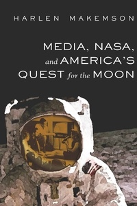 Harlen Makemson - Media, NASA, and America's Quest for the Moon.