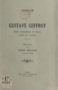 Harlor et Lucien Descaves - Gustave Geffroy - Étude biographique et critique ornée d'un portrait.