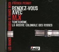 Patrick Pesnot - Rendez-vous avec M.X : Tchétchénie, la guerre coloniale des Russes. 1 CD audio