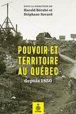 Harold Bérubé et Stéphane Savard - Pouvoir et territoire au Québec depuis 1850.