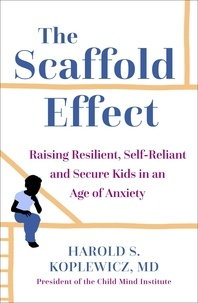 Harold Koplewicz - The Scaffold Effect - Raising Resilient, Self-Reliant and Secure Kids in an Age of Anxiety.