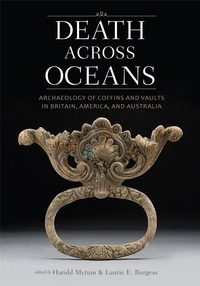 Harold Mytum et Laurie Burgess - Death Across Oceans : Archaeology of Coffins and Vaults in Britain America and Australia.