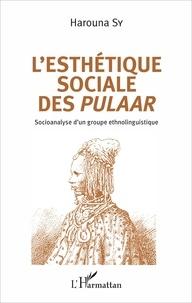 Harouna Sy - L'esthétique sociale des Pulaar - Socioanalyse d'un groupe ethnolinguistique.