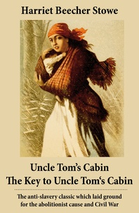 Harriet Beecher Stowe - Uncle Tom's Cabin + The Key to Uncle Tom's Cabin (Presenting the Original Facts and Documents Upon Which the Story Is Founded) - The anti-slavery classic which laid ground for the abolitionist cause and Civil War.