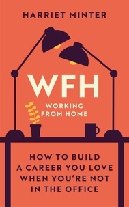 Harriet Minter - WFH (Working From Home) - How to build a career you love when you're not in the office.