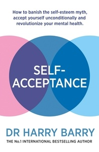 Harry Barry - Self–Acceptance - How to banish the self-esteem myth, accept yourself unconditionally and revolutionise your mental health.