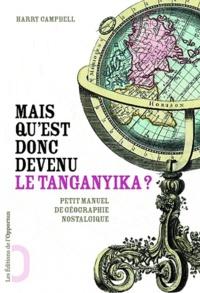 Harry Campbell - Mais qu'est donc devenu le Tanganyika ? - Les noms de lieux abandonnés par l'Histoire.