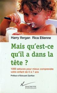 Harry Ifergan et Rica Etienne - Mais qu'est-ce qu'il a dans la tête ? - 1000 astuces pour mieux comprendre votre enfant de 0 à 7 ans.