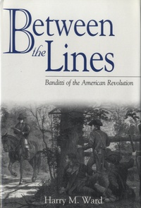 Harry M. Ward - Between the Lines - Banditti of the American Revolution.
