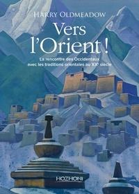 Harry Oldmeadow - Vers l'Orient ! - La rencontre des Occidentaux avec les traditions orientales au XXe siècle.