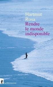 Hartmut Rosa - Rendre le monde indisponible.