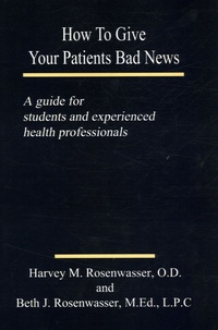 Harvey M Rosenwasser - How to Give Your Patients Bad News - A guide to students and experienced health professionals.