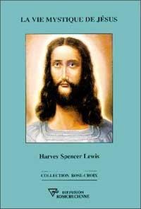 Harvey Spencer Lewis - La vie mystique de Jesus.