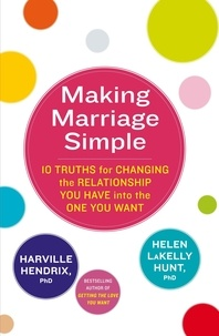 Harville Hendrix et Helen Lakelly Hunt - Making Marriage Simple - 10 Truths for Changing the Relationship You Have into the One You Want.
