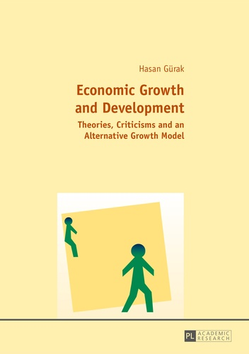 Hasan Gürak - Economic Growth and Development - Theories, Criticisms and an Alternative Growth Model.