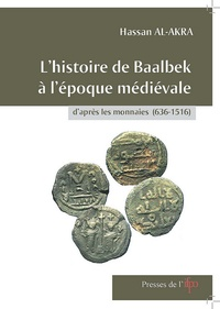 Hassan Al-Akra - L''histoire de Baalbek à l''époque médiévale d''après les monnaies (636-1516).