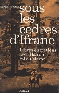 Hassan II et Georges Vaucher - Sous les cèdres d'Ifrane - Libres entretiens avec Hassan II, roi du Maroc.