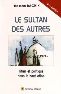 Hassan Rachik - Le sultan des autres - Rituel et politique dans le Haut Atlas.