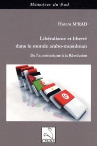 Hatem M'rad - Libéralisme et liberté dans le monde arabo-musulman - De l'autoritarisme à la Révolution.