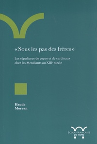 """Haude Morvan - """"Sous les pas des frères"""" - Les sépultures de papes et de cardinaux chez les Mendiants au XIIIe siècle."""