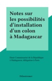 Haut-Commissariat de la Républ - Notes sur les possibilités d'installation d'un colon à Madagascar.
