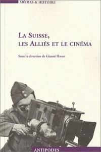 HAVER GIANNI - La Suisse, les alliés et le cinéma. - Propagande et représentation, 1939-1945.