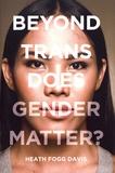 Heath Fogg Davis - Beyond Trans - Does Gender Matter?.
