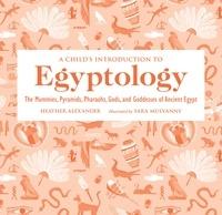 Heather Alexander et Sara Mulvanny - A Child's Introduction to Egyptology - The Mummies, Pyramids, Pharaohs, Gods, and Goddesses of Ancient Egypt.