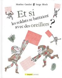 Heather Camlot et Serge Bloch - Et si les soldats se battaient avec des oreillers ?.