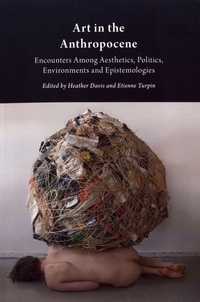 Heather Davis et Etienne Turpin - Art in the Anthropocene - Encounters Among Aesthetics, Politics, Environments and Epistemologies.