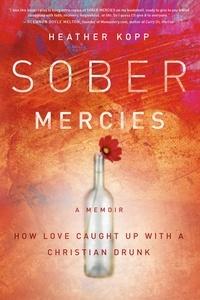 Heather Harpham Kopp - Sober Mercies - How Love Caught Up with a Christian Drunk.