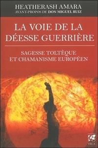 HeatherAsh Amara - La voie de la déesse guerrière - Sagesse toltèque et chamanisme européen.