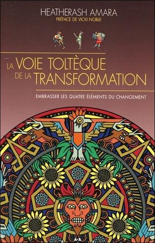 HeatherAsh Amara - La voie toltèque de la transformation - Embrasser les quatre éléments de la transformation.