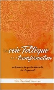 HeatherAsh Amara - La voie Toltèque de la transformation - Embrasser les quatre éléments du changement.