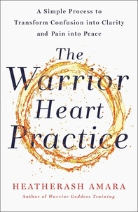 HeatherAsh Amara - The Warrior Heart Practice - A simple process to transform confusion into clarity and pain into peace.