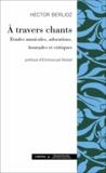 Hector Berlioz - A travers chants - Etudes musicales, adorations, boutades et critiques.