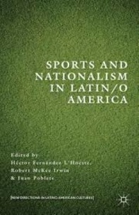 Hector Fernandez L'Hoeste et Robert McKee Irwin - Sports and Nationalism in Latin/o America.