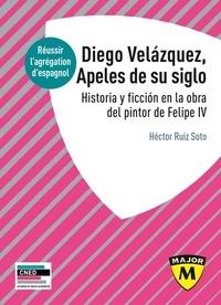 Héctor Ruiz Soto - Diego Velázquez, Apeles de su siglo - Historia y ficción en la obra del pintor de Felipe IV.
