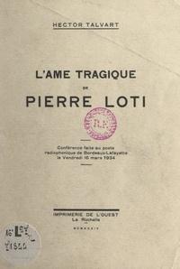 Hector Talvart - L'âme tragique de Pierre Loti - Conférence faite au poste radiophonique de Bordeaux-Lafayette, le vendredi 16 mars 1934.