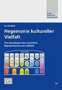 Hegemonie kultureller Vielfalt - Eine Genealogie kultur-räumlicher Repräsentationen der UNESCO.
