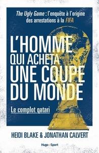 Heidi Blake et Jonathan Calvert - L'homme qui acheta une coupe du monde - Le complot qatari - The Ugly Game : l'enquête à l'origine des arrestations à la FIFA.