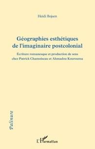 Heidi Bojsen - Géographies esthétiques de l'imaginaire postcolonial - Ecriture romanesque et production de sens chez Patrick Chamoiseau et Ahmadou Kourouma.