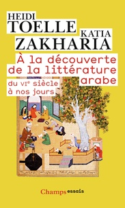 Heidi Toëlle et Katia Zakharia - A la découverte de la littérature arabe - Du VIe siècle à nos jours.