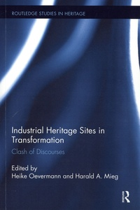 Heike Overmann et Harald A Mieg - Industrial Heritage Sites in Transformation - Clash of Discourses.