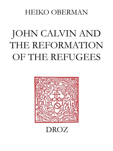 Heiko Augustinus Oberman - John Calvin and the Reformation of the refugees.