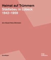 Heimat auf Trümmern. Städtebau in Lübeck - 1942-1959.