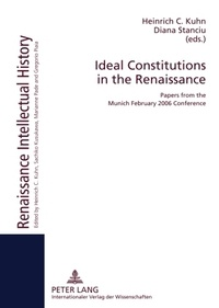 Heinrich c. Kuhn et Diana Stanciu - Ideal Constitutions in the Renaissance - Papers from the Munich February 2006 Conference.