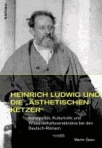 Heinrich Ludwig und die »ästhetischen Ketzer« - Kunstpolitik, Kulturkritik und Wissenschaftsverständnis bei den Deutsch-Römern.