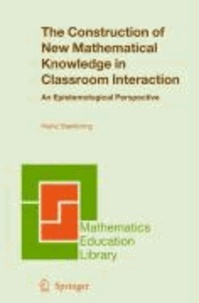 Heinz Steinbring - The Construction of New Mathematical Knowledge in Classroom Interaction - An Epistemological Perspective.