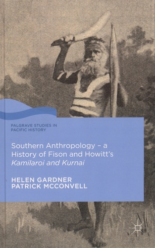 Helen Gardner et Patrick McConvell - Southern Anthropology - A History of Fison and Howitt's Kamilaroi and Kurnai.